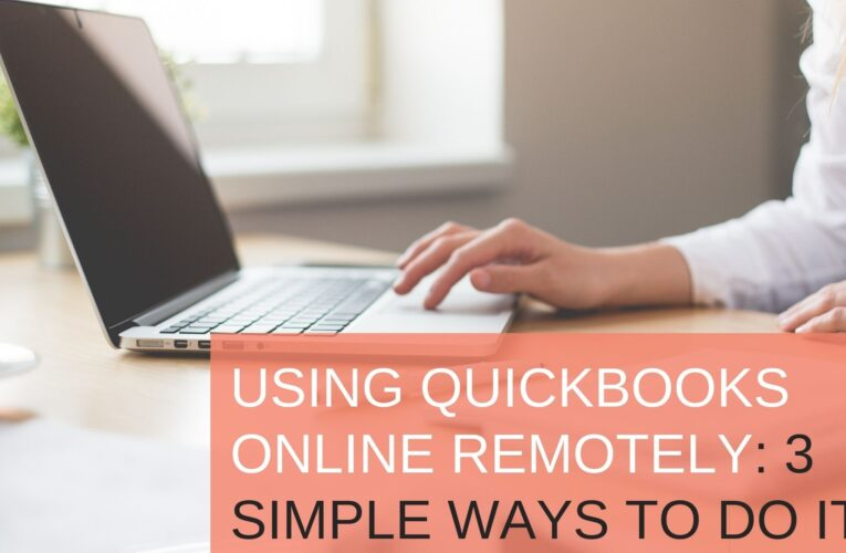 Using QuickBooks Online Remotely: 3 Simple Ways To Do It